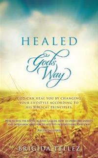 Healed God's Way: God Can Heal You by Changing Your Lifestyle According to His Biblical Principles.