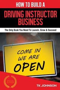 How to Build a Driving Instructor Business (Special Edition): The Only Book You Need to Launch, Grow & Succeed