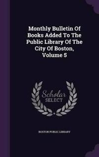 Monthly Bulletin of Books Added to the Public Library of the City of Boston, Volume 5