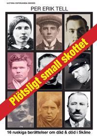 Plötsligt small skottet : 16 ruskiga berättelser om dåd och död i Skåne