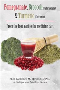 Pomegranate, Broccoli (Sulforaphane) & Turmeric (Curcumin): From the Food Cart to the Medicine Cart
