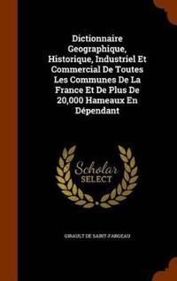 Dictionnaire Geographique, Historique, Industriel Et Commercial de Toutes Les Communes de La France Et de Plus de 20,000 Hameaux En Dependant