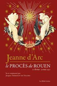 Jeanne D'Arc: Le Proces de Rouen (21 Fevrier-30 Mai 1431)