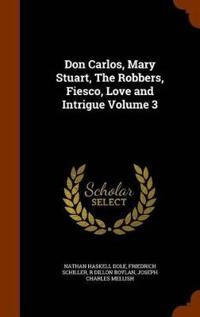 Don Carlos, Mary Stuart, the Robbers, Fiesco, Love and Intrigue Volume 3