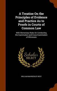 A Treatise on the Principles of Evidence and Practice as to Proofs in Courts of Common Law