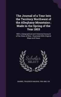 The Journal of a Tour Into the Territory Northwest of the Alleghany Mountains; Made in the Spring of the Year 1803