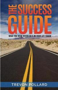 The Success Guide, What You Were Never Told by Your Life Coach