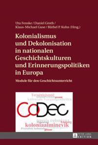 Kolonialismus Und Dekolonisation in Nationalen Geschichtskulturen Und Erinnerungspolitiken in Europa: Module Fuer Den Geschichtsunterricht