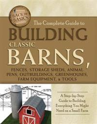 Complete Guide to Building Classic Barns, Fences, Storage Sheds, Animal Pens, Outbuilding, Greenhouses, Farm Equipment, & Tools