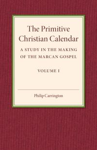 The Primitive Christian Calendar: A Study in the Making of the Marcan Gospel