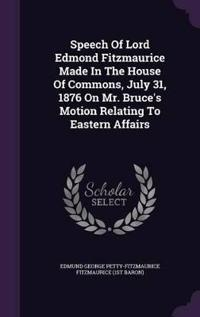 Speech of Lord Edmond Fitzmaurice Made in the House of Commons, July 31, 1876 on Mr. Bruce's Motion Relating to Eastern Affairs