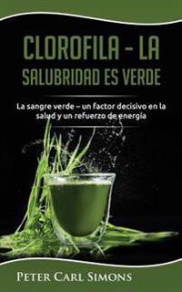 Clorofila - La Salubridad Es Verde: La Sangre Verde - Un Factor Decisivo En La Salud Y Un Refuerzo de Energía