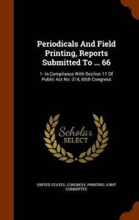 Periodicals and Field Printing, Reports Submitted to ... 66