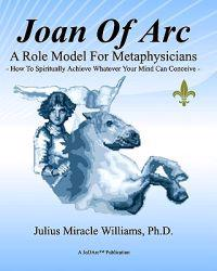 Joan of Arc: A Role Model for Metaphysicians: How to Spiritually Achieve Whatever Your Mind Can Conceive