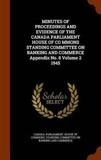Minutes of Proceedings and Evidence of the Canada Parliament House of Co Mmons Standing Committee on Banking and Commerce Appendix No. 8 Volume 2 1945