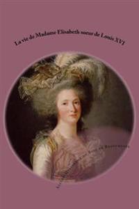 La Vie de Madame Elisabeth Soeur de Louis XVI