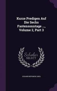 Kurze Predigen Auf Die Sechs Fastensonntage ..., Volume 2, Part 3