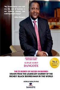 Dangote the 21 Secrets of Success in Business: Drawn from the Legendary Journey of the Richest Black Business Man in the World