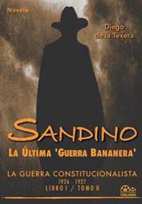 Sandino: La Ultima 'Guerra Bananera' La Guerra Constitucionalista 1926-1927 (Vol. II)