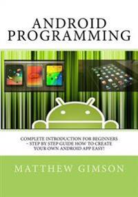 Android Programming: Complete Introduction for Beginners - Step by Step Guide How to Create Your Own Android App Easy!