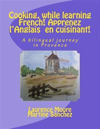 Cooking, While Learning French! Apprenez L'Anglais En Cuisinant!: A Bilingual Journey in Provence