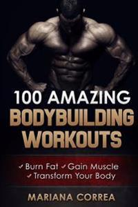 100 Amazing Bodybuilding Workouts: Burn Fat- Gain Muscle - Transform Your Body