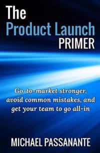 The Product Launch Primer: Go-To-Market Stronger, Avoid Common Mistakes, and Get Your Team to Go All-In