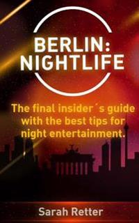 Berlin: Nightlife: The Final Insiders Guide Written by Locals In-The-Know with the Best Tips for Night Entertainment