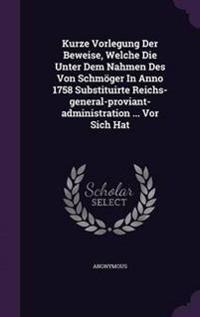 Kurze Vorlegung Der Beweise, Welche Die Unter Dem Nahmen Des Von Schmoger in Anno 1758 Substituirte Reichs-General-Proviant-Administration ... VOR Sich Hat