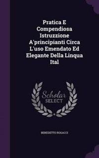 Pratica E Compendiosa Istruzzione A'Principianti Circa L'Uso Emendato Ed Elegante Della Linqua Ital