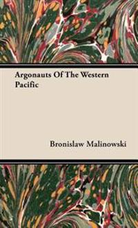 Argonauts of the Western Pacific - An Account of Native Enterprise and Adventure in the Archipelagoes of Melanesian New Guinea - With 5 Maps, 65 Illus