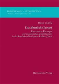 Das Albanische Europa: Kontroverse Konzepte Zur Europaischen Zugehorigkeit in Der Intellektuellendebatte Kadare-Qosja