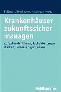 Krankenhauser Zukunftssicher Managen: Aufgaben Definieren, Fachabteilungen Starken, Prozesse Organisieren