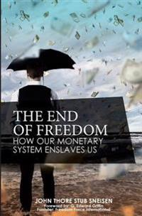 The End of Freedom: How Our Monetary System Enslaves Us