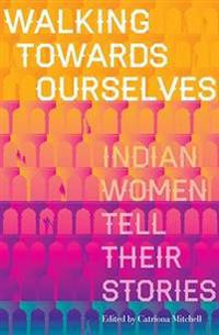Walking towards ourselves - indian women tell their stories