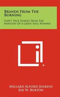 Brands from the Burning: Forty True Stories from the Ministry of a Great Soul Winner