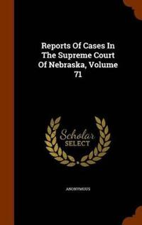 Reports of Cases in the Supreme Court of Nebraska, Volume 71