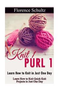Knit 1 Purl 1: Learn How to Knit in Just One Day: Learn How to Knit Quick Knit Projects in Just One Day