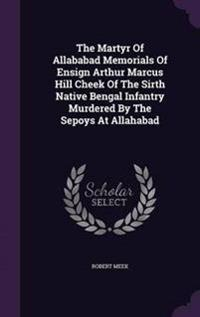 The Martyr of Allababad Memorials of Ensign Arthur Marcus Hill Cheek of the Sirth Native Bengal Infantry Murdered by the Sepoys at Allahabad