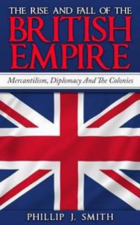 The Rise and Fall of the British Empire: Mercantilism, Diplomacy and the Colonies