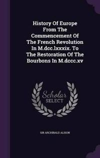 History of Europe from the Commencement of the French Revolution in M.DCC.LXXXIX to the Restoration of the Bourbons in M.DCCC.XV