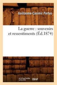 La Guerre: Souvenirs Et Ressentiments (�d.1874)