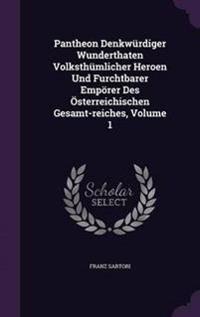 Pantheon Denkwurdiger Wunderthaten Volksthumlicher Heroen Und Furchtbarer Emporer Des Osterreichischen Gesamt-Reiches, Volume 1