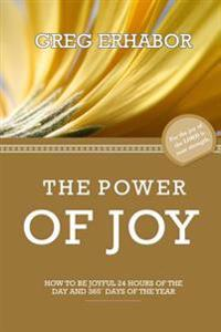 The Power of Joy: How to Be Joyful 24 Hours of the Day and 365+ Days of the Year