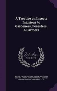 A Treatise on Insects Injurious to Gardeners, Foresters, & Farmers