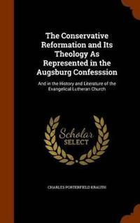 The Conservative Reformation and Its Theology as Represented in the Augsburg Confesssion