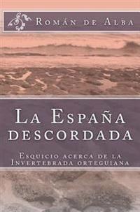 La España Descordada: Esquicio Sobre La Invertebrada Orteguiana