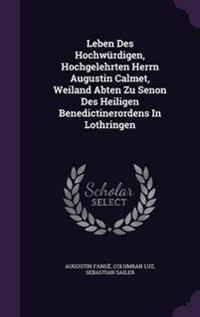Leben Des Hochwurdigen, Hochgelehrten Herrn Augustin Calmet, Weiland Abten Zu Senon Des Heiligen Benedictinerordens in Lothringen