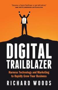 Digital Trailblazer: Harness Technology and Marketing to Rapidly Grow Your Business