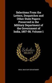 Selections from the Letters, Despatches and Other State Papers Preserved in the Military Department of the Government of India, 1857-58, Volume 1